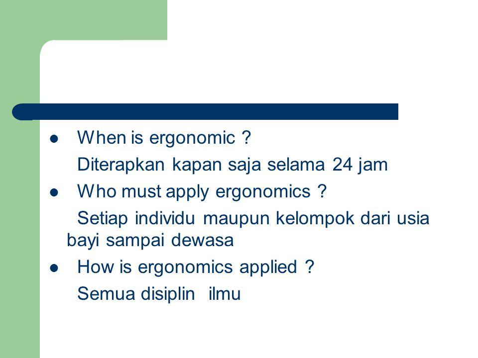 When is ergonomic Diterapkan kapan saja selama 24 jam. Who must apply ergonomics Setiap individu maupun kelompok dari usia bayi sampai dewasa.
