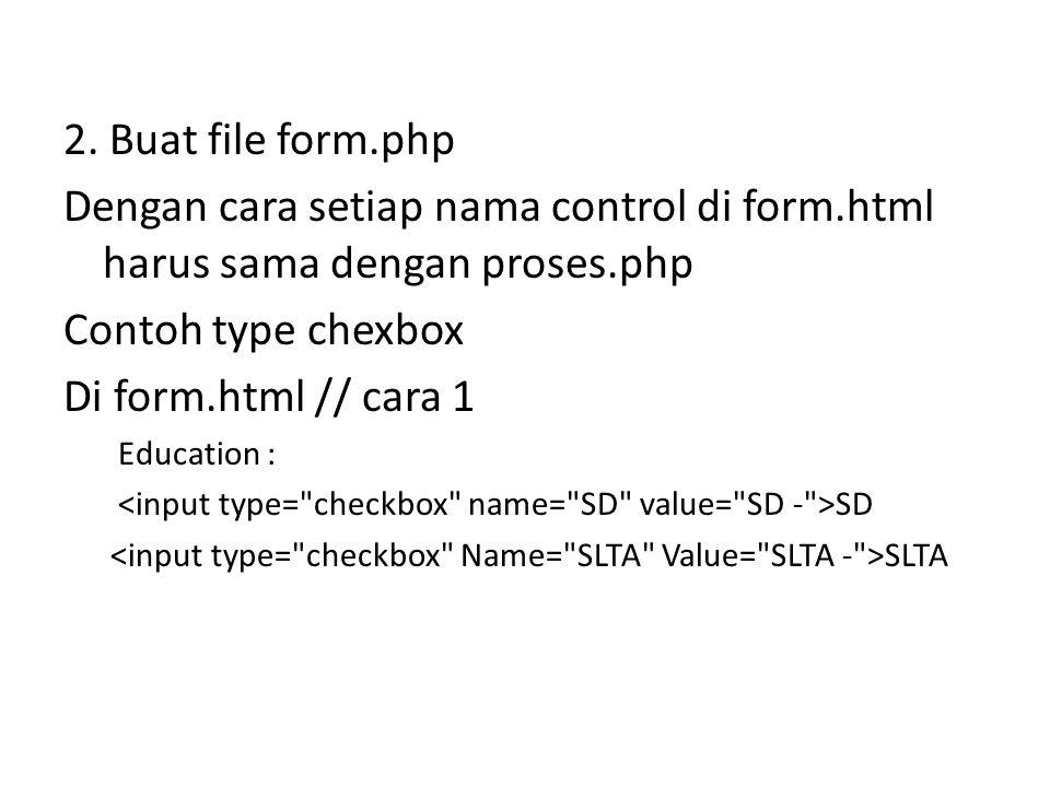 2. Buat file form.php Dengan cara setiap nama control di form.html harus sama dengan proses.php. Contoh type chexbox.