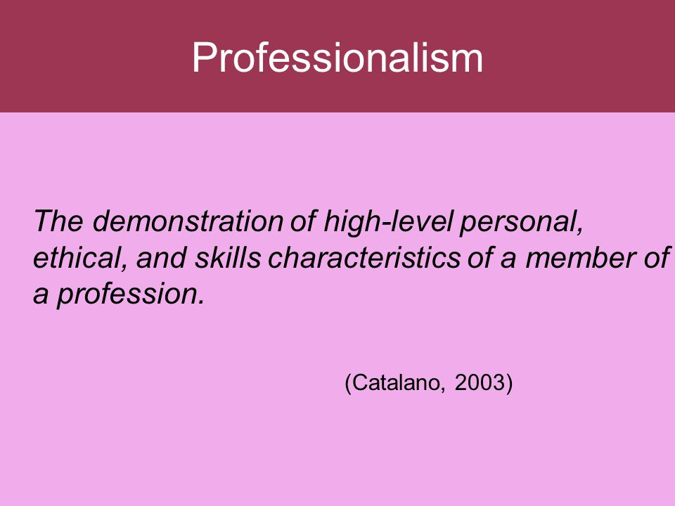 Professionalism The demonstration of high-level personal, ethical, and skills characteristics of a member of a profession.