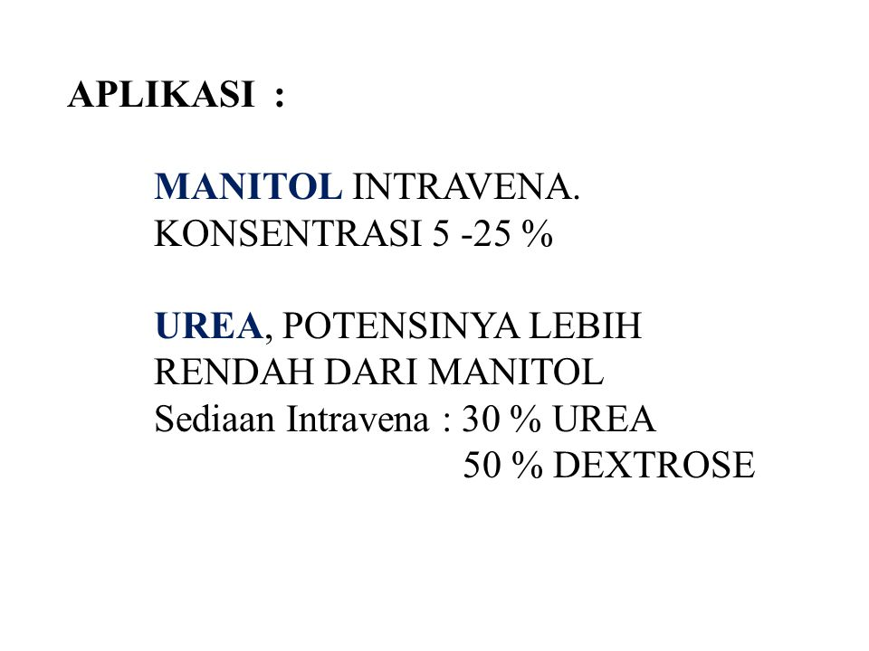 APLIKASI : MANITOL INTRAVENA. KONSENTRASI 5 -25 % UREA, POTENSINYA LEBIH RENDAH DARI MANITOL. Sediaan Intravena : 30 % UREA.