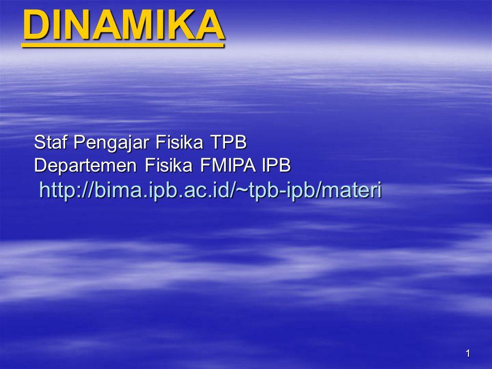 DINAMIKA Staf Pengajar Fisika TPB Departemen Fisika FMIPA IPB http://bima.ipb.ac.id/~tpb-ipb/materi.