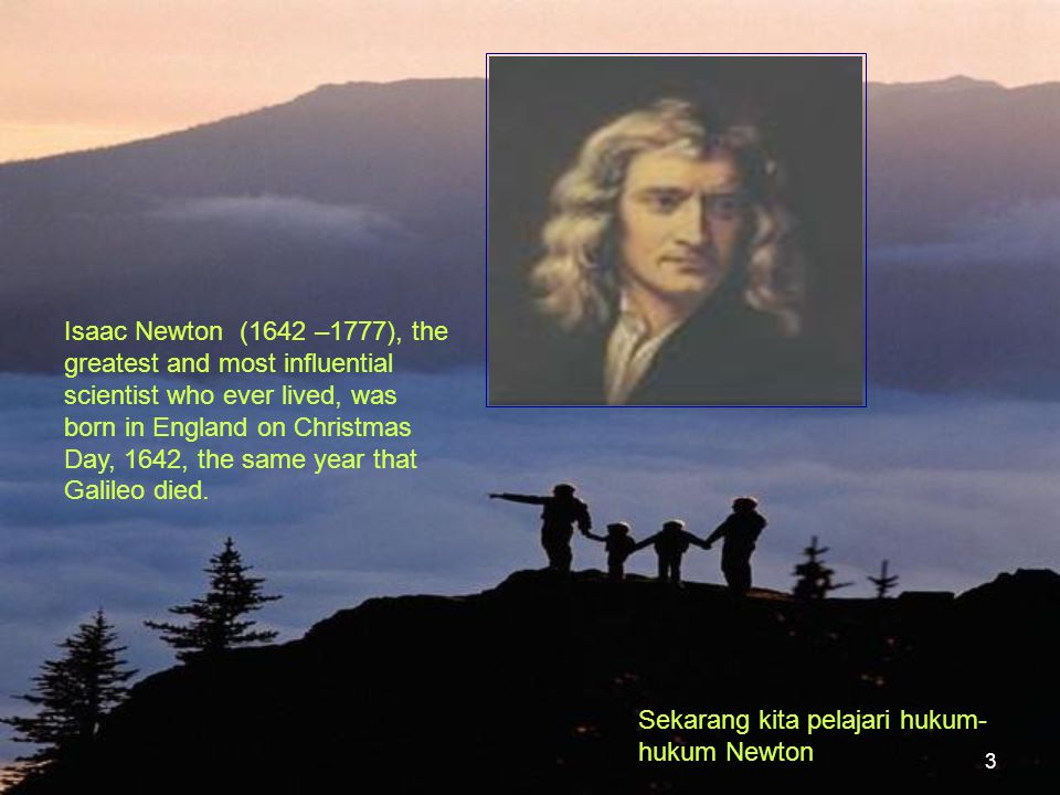 Isaac Newton (1642 –1777), the greatest and most influential scientist who ever lived, was born in England on Christmas Day, 1642, the same year that Galileo died.