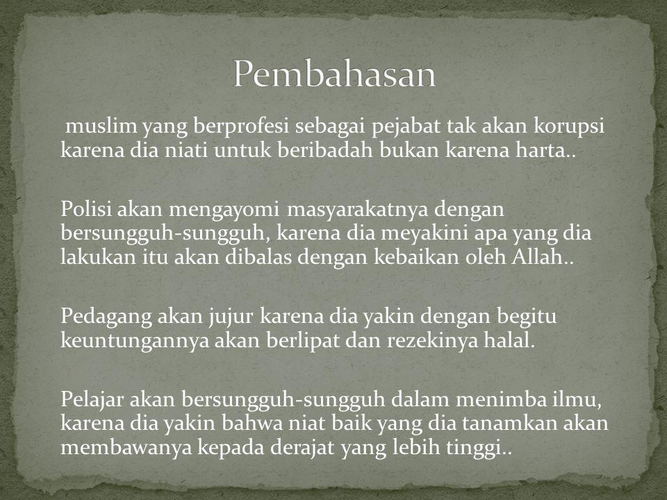 Pembahasan muslim yang berprofesi sebagai pejabat tak akan korupsi karena dia niati untuk beribadah bukan karena harta..