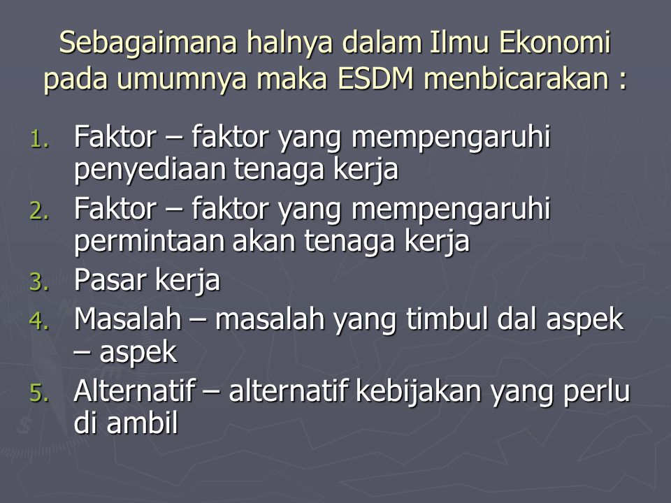 Sebagaimana halnya dalam Ilmu Ekonomi pada umumnya maka ESDM menbicarakan :