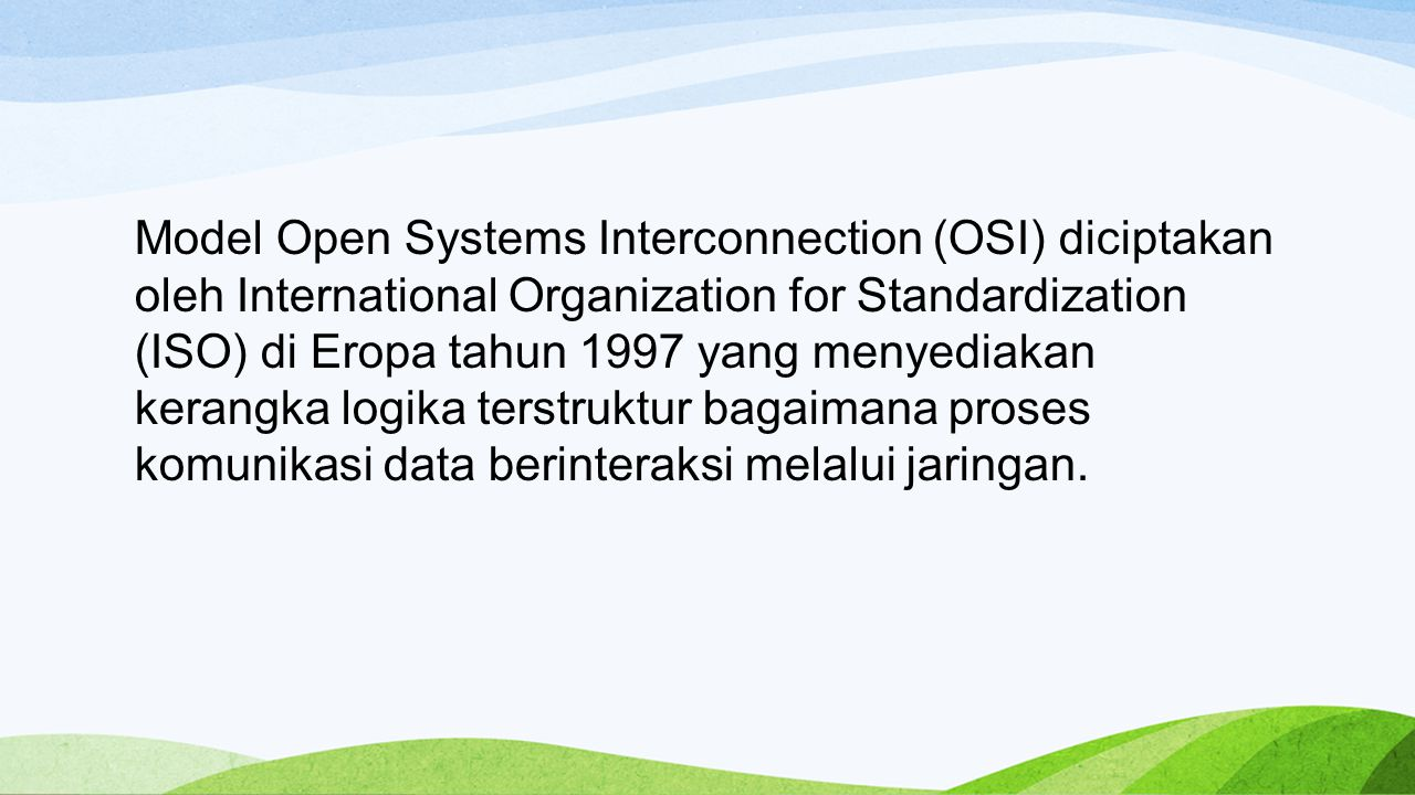 Model Open Systems Interconnection (OSI) diciptakan oleh International Organization for Standardization (ISO) di Eropa tahun 1997 yang menyediakan kerangka logika terstruktur bagaimana proses komunikasi data berinteraksi melalui jaringan.