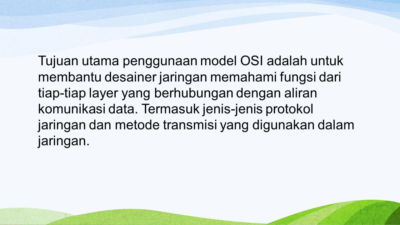 Tujuan utama penggunaan model OSI adalah untuk membantu desainer jaringan memahami fungsi dari tiap-tiap layer yang berhubungan dengan aliran komunikasi data.