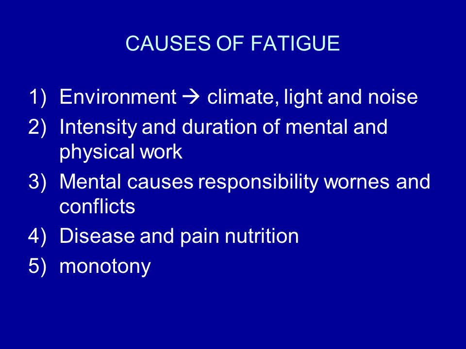 CAUSES OF FATIGUE Environment  climate, light and noise. Intensity and duration of mental and physical work.