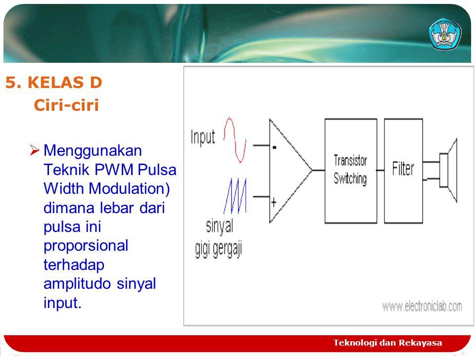 5. KELAS D Ciri-ciri. Menggunakan Teknik PWM Pulsa Width Modulation) dimana lebar dari pulsa ini proporsional terhadap amplitudo sinyal input.