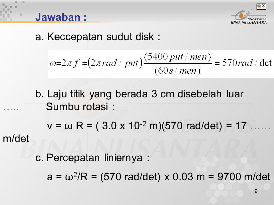 Jawaban : a. Keccepatan sudut disk : b. Laju titik yang berada 3 cm disebelah luar ….. Sumbu rotasi :