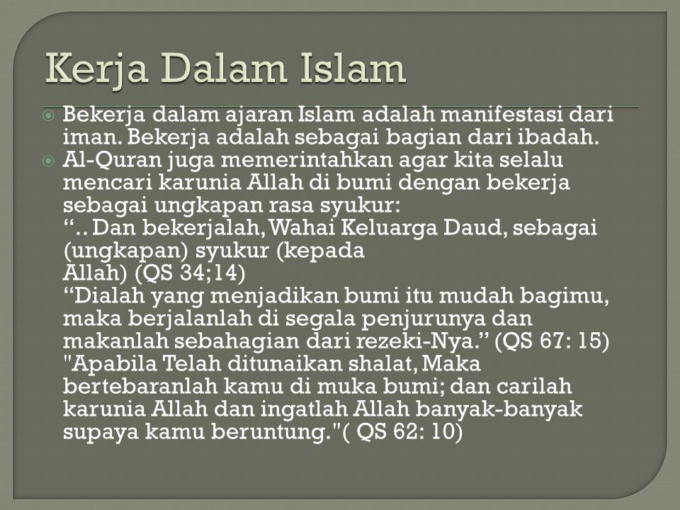 Kerja Dalam Islam Bekerja dalam ajaran Islam adalah manifestasi dari iman. Bekerja adalah sebagai bagian dari ibadah.