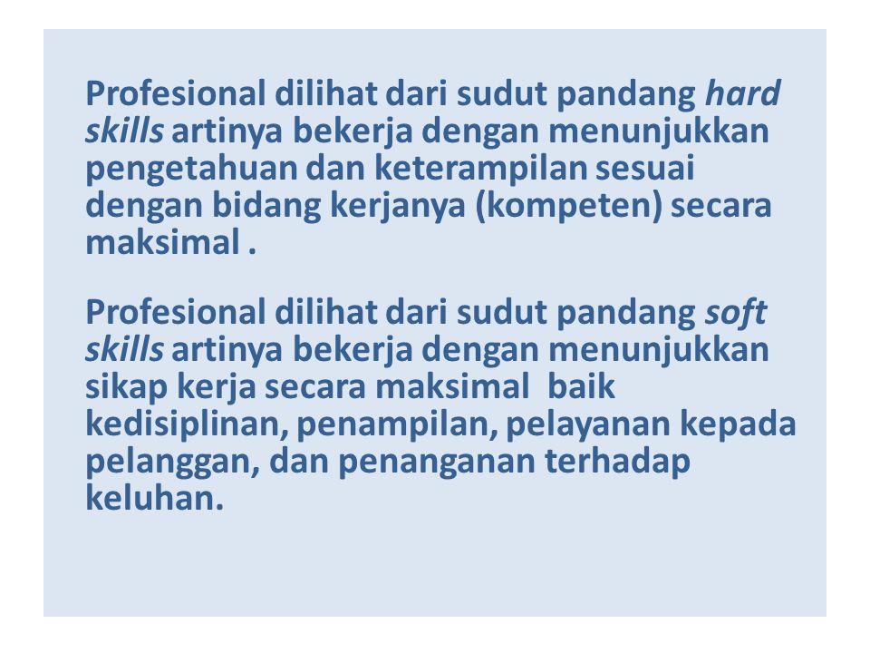 Profesional dilihat dari sudut pandang hard skills artinya bekerja dengan menunjukkan pengetahuan dan keterampilan sesuai dengan bidang kerjanya (kompeten) secara maksimal .