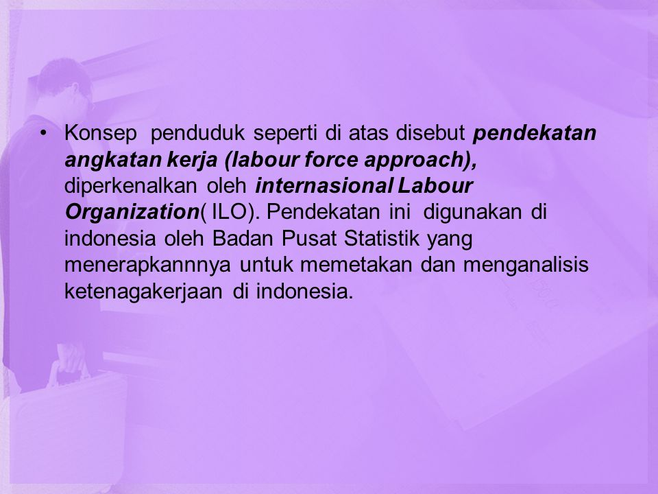 Konsep penduduk seperti di atas disebut pendekatan angkatan kerja (labour force approach), diperkenalkan oleh internasional Labour Organization( ILO).