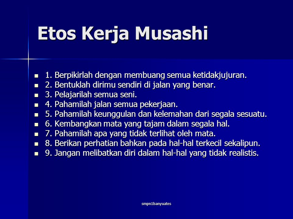 Etos Kerja Musashi 1. Berpikirlah dengan membuang semua ketidakjujuran. 2. Bentuklah dirimu sendiri di jalan yang benar.