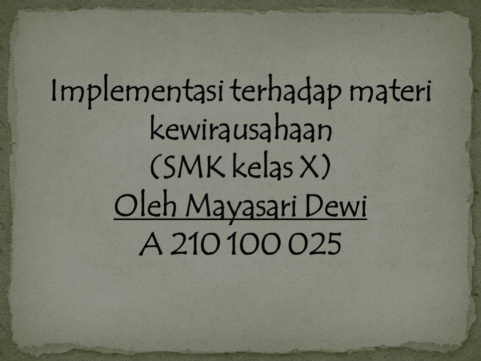 Implementasi terhadap materi kewirausahaan (SMK kelas X) Oleh Mayasari Dewi A 210 100 025
