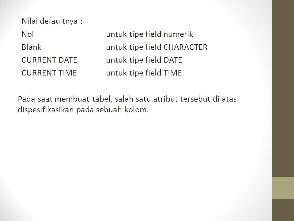 Nilai defaultnya : Nol untuk tipe field numerik Blank untuk tipe field CHARACTER CURRENT DATE untuk tipe field DATE CURRENT TIME untuk tipe field TIME Pada saat membuat tabel, salah satu atribut tersebut di atas dispesifikasikan pada sebuah kolom.