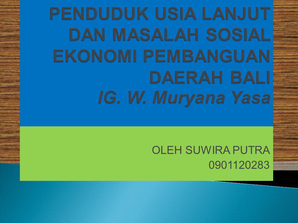PENDUDUK USIA LANJUT DAN MASALAH SOSIAL EKONOMI PEMBANGUAN DAERAH BALI IG. W. Muryana Yasa