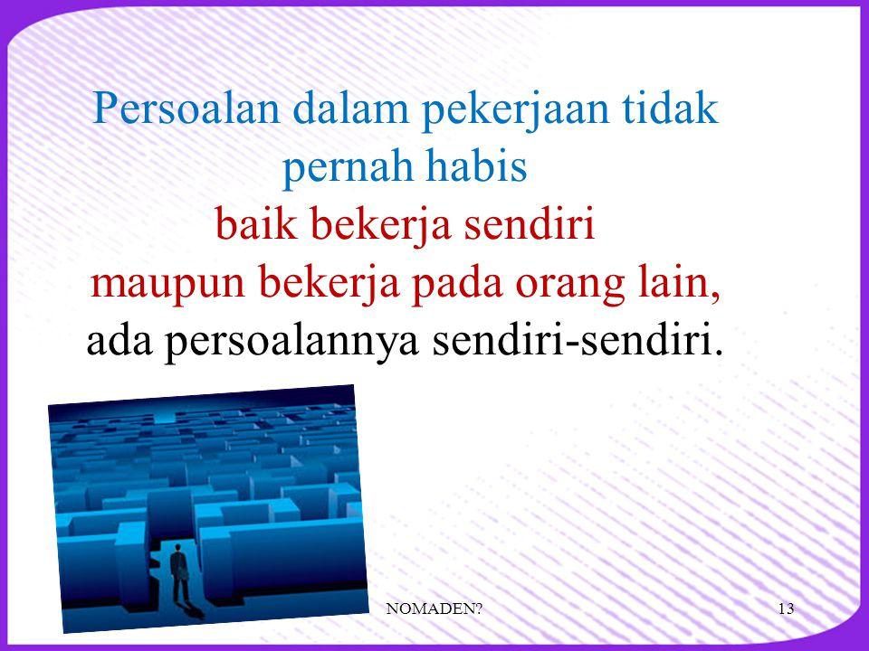 Persoalan dalam pekerjaan tidak pernah habis baik bekerja sendiri maupun bekerja pada orang lain, ada persoalannya sendiri-sendiri.