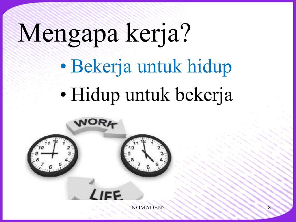 Mengapa kerja Bekerja untuk hidup Hidup untuk bekerja NOMADEN