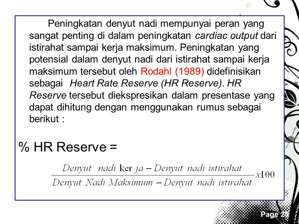 Peningkatan denyut nadi mempunyai peran yang sangat penting di dalam peningkatan cardiac output dari istirahat sampai kerja maksimum. Peningkatan yang potensial dalam denyut nadi dari istirahat sampai kerja maksimum tersebut oleh Rodahl (1989) didefinisikan sebagai Heart Rate Reserve (HR Reserve). HR Reserve tersebut diekspresikan dalam presentase yang dapat dihitung dengan menggunakan rumus sebagai berikut :