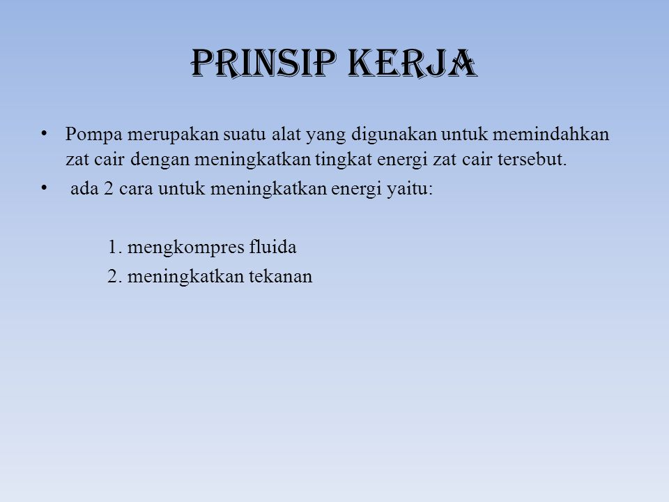 PRINSIP KERJA Pompa merupakan suatu alat yang digunakan untuk memindahkan zat cair dengan meningkatkan tingkat energi zat cair tersebut.