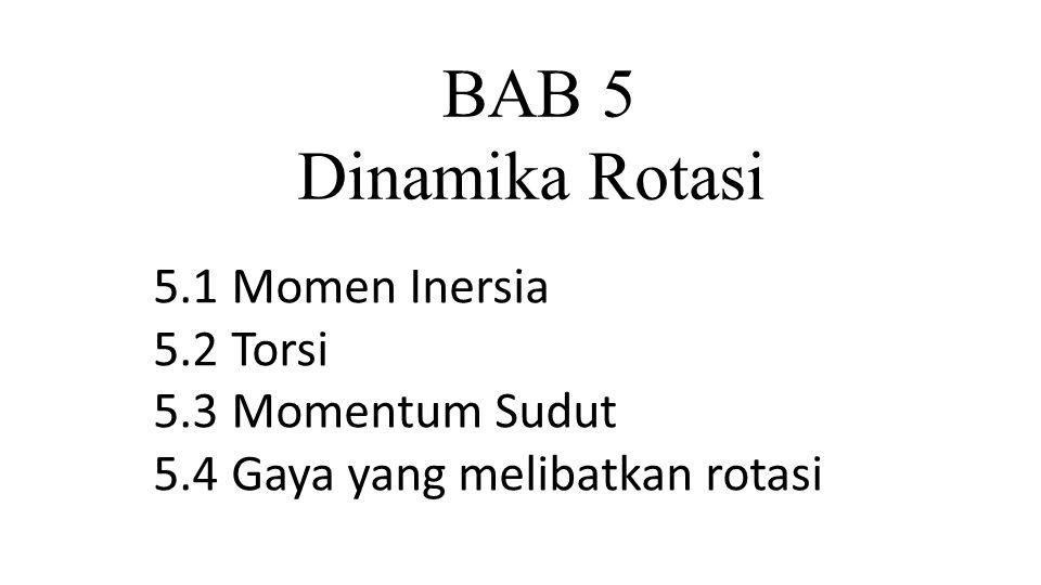 BAB 5 Dinamika Rotasi 5.1 Momen Inersia 5.2 Torsi 5.3 Momentum Sudut