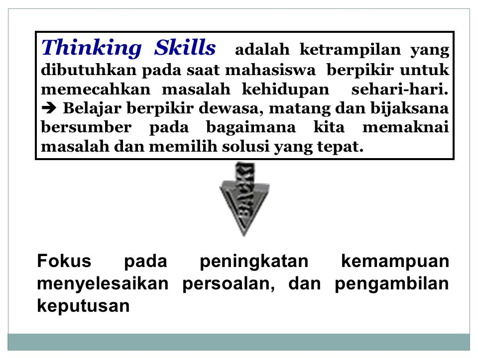Thinking Skills adalah ketrampilan yang dibutuhkan pada saat mahasiswa berpikir untuk memecahkan masalah kehidupan sehari-hari.  Belajar berpikir dewasa, matang dan bijaksana bersumber pada bagaimana kita memaknai masalah dan memilih solusi yang tepat.