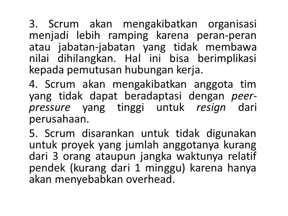 3. Scrum akan mengakibatkan organisasi menjadi lebih ramping karena peran-peran atau jabatan-jabatan yang tidak membawa nilai dihilangkan. Hal ini bisa berimplikasi kepada pemutusan hubungan kerja.