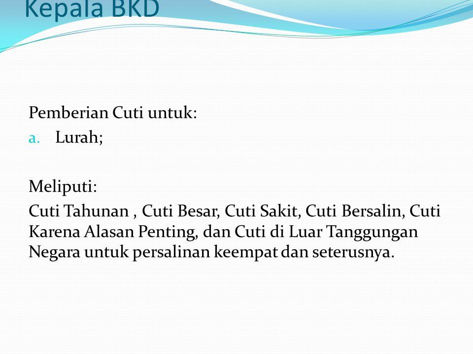 Kepala BKD Pemberian Cuti untuk: Lurah; Meliputi: