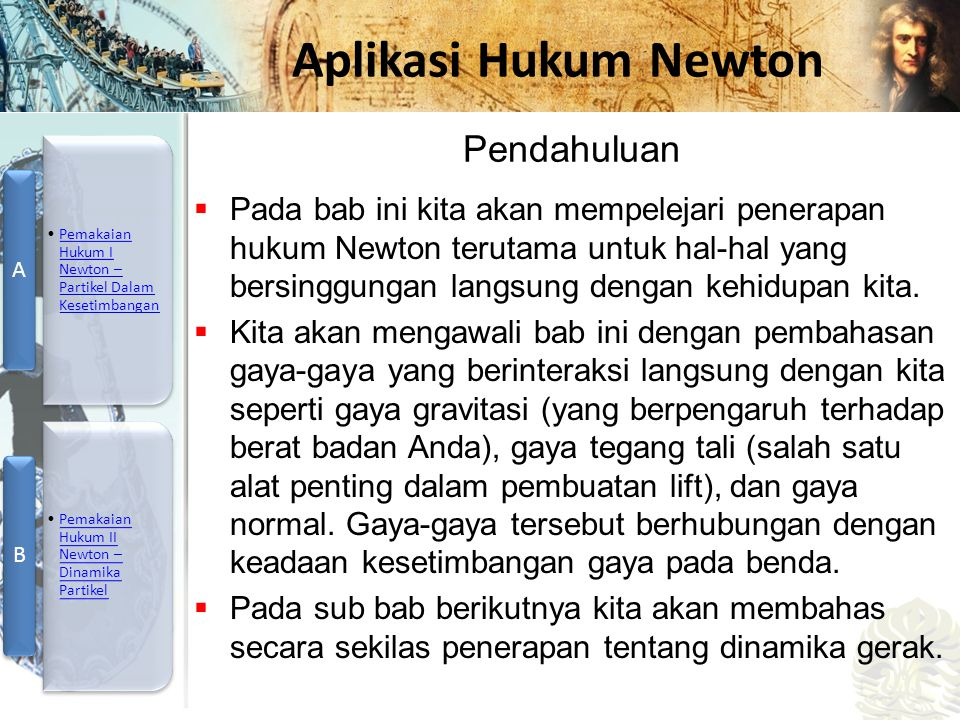 Pendahuluan Pada bab ini kita akan mempelejari penerapan hukum Newton terutama untuk hal-hal yang bersinggungan langsung dengan kehidupan kita.