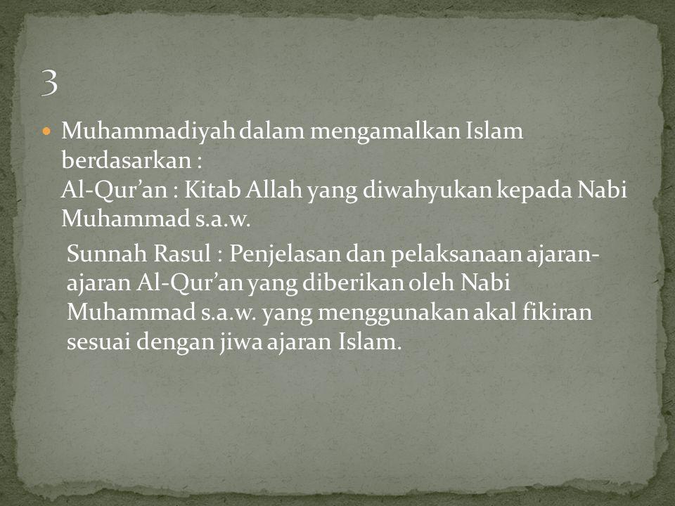 3 Muhammadiyah dalam mengamalkan Islam berdasarkan : Al-Qur'an : Kitab Allah yang diwahyukan kepada Nabi Muhammad s.a.w.