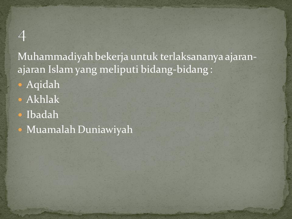 4 Muhammadiyah bekerja untuk terlaksananya ajaran- ajaran Islam yang meliputi bidang-bidang : Aqidah.