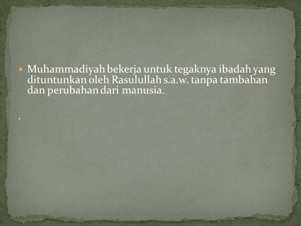 Muhammadiyah bekerja untuk tegaknya ibadah yang dituntunkan oleh Rasulullah s.a.w. tanpa tambahan dan perubahan dari manusia.