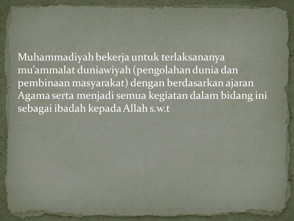 Muhammadiyah bekerja untuk terlaksananya mu'ammalat duniawiyah (pengolahan dunia dan pembinaan masyarakat) dengan berdasarkan ajaran Agama serta menjadi semua kegiatan dalam bidang ini sebagai ibadah kepada Allah s.w.t