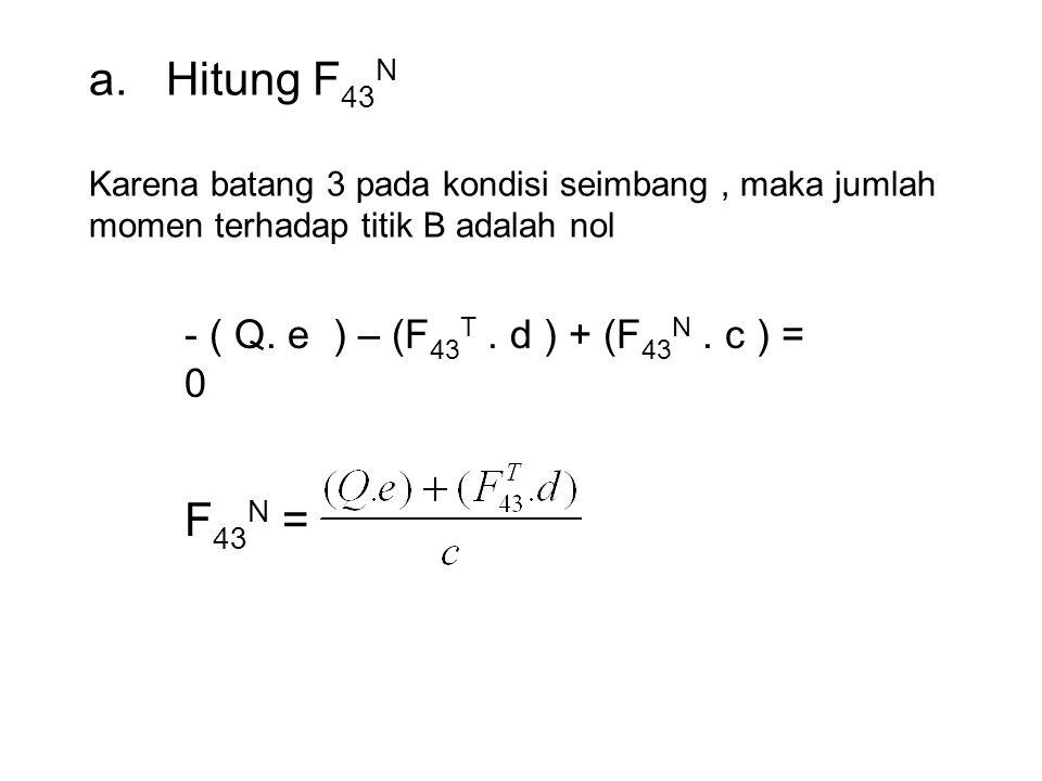 a. Hitung F43N Karena batang 3 pada kondisi seimbang , maka jumlah momen terhadap titik B adalah nol