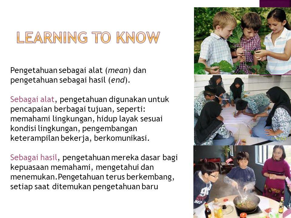Learning to know Pengetahuan sebagai alat (mean) dan pengetahuan sebagai hasil (end).