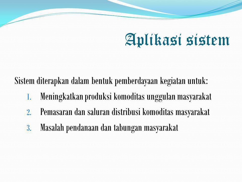 Aplikasi sistem Sistem diterapkan dalam bentuk pemberdayaan kegiatan untuk: Meningkatkan produksi komoditas unggulan masyarakat.