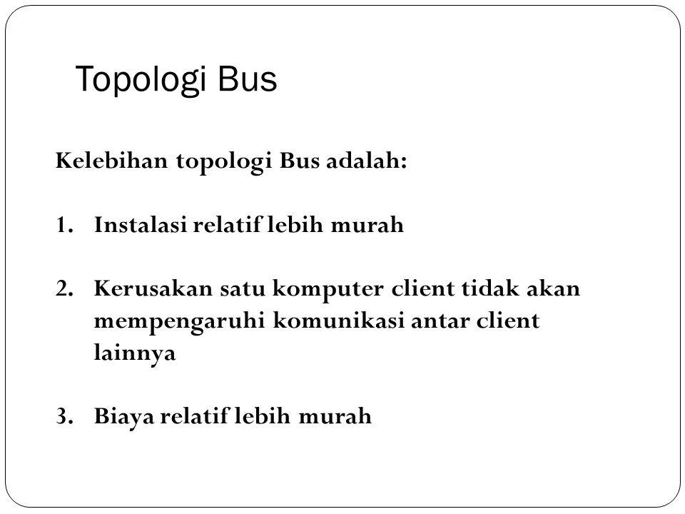 Topologi Bus Kelebihan topologi Bus adalah: