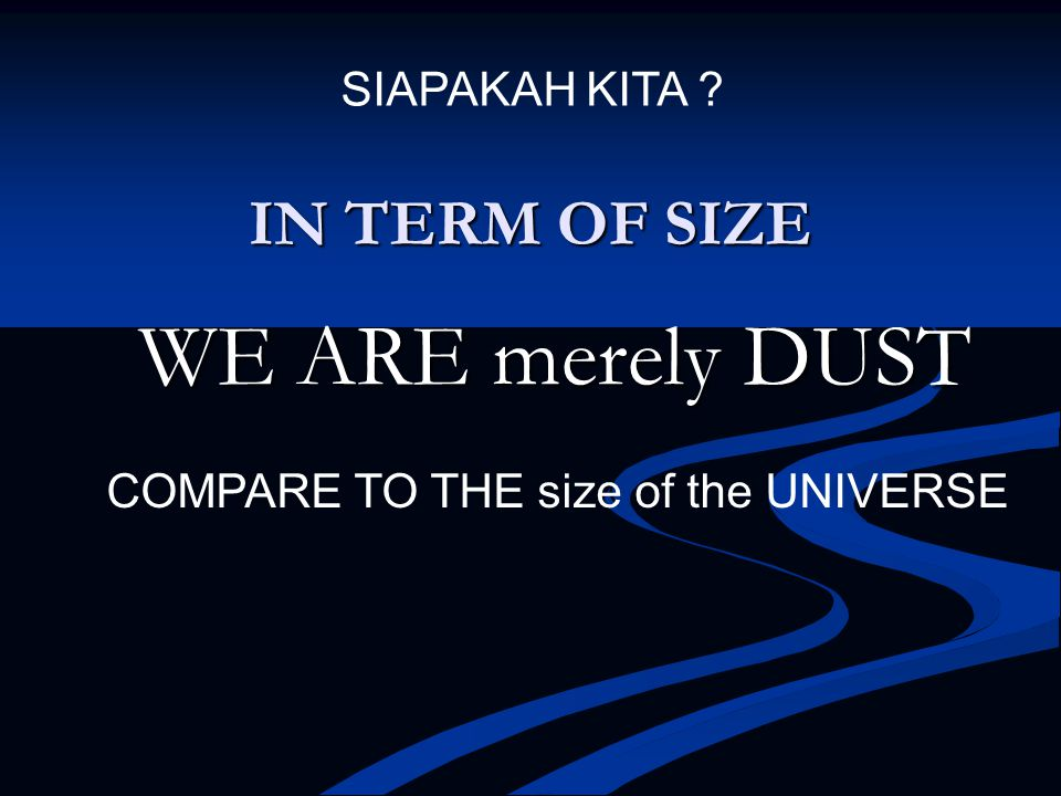 WE ARE merely DUST IN TERM OF SIZE SIAPAKAH KITA