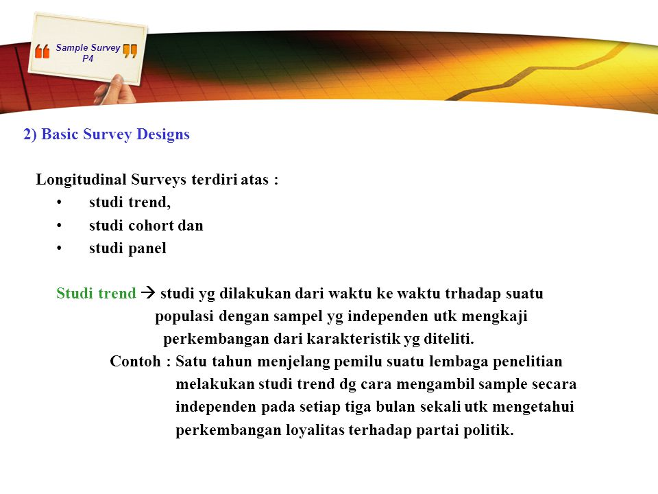 2) Basic Survey Designs Longitudinal Surveys terdiri atas : studi trend, studi cohort dan. studi panel.