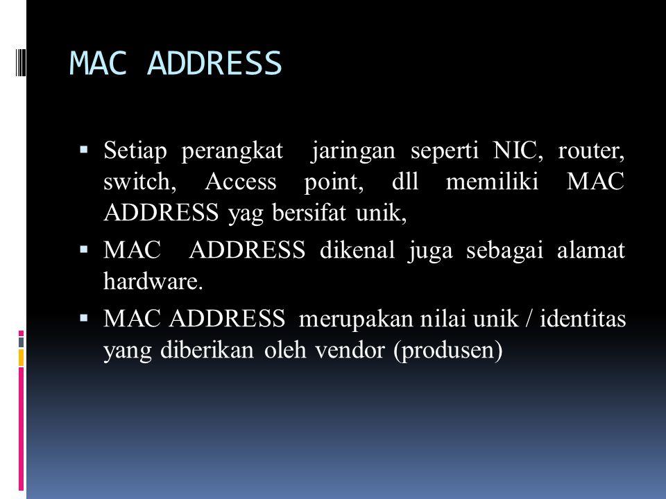 MAC ADDRESS Setiap perangkat jaringan seperti NIC, router, switch, Access point, dll memiliki MAC ADDRESS yag bersifat unik,