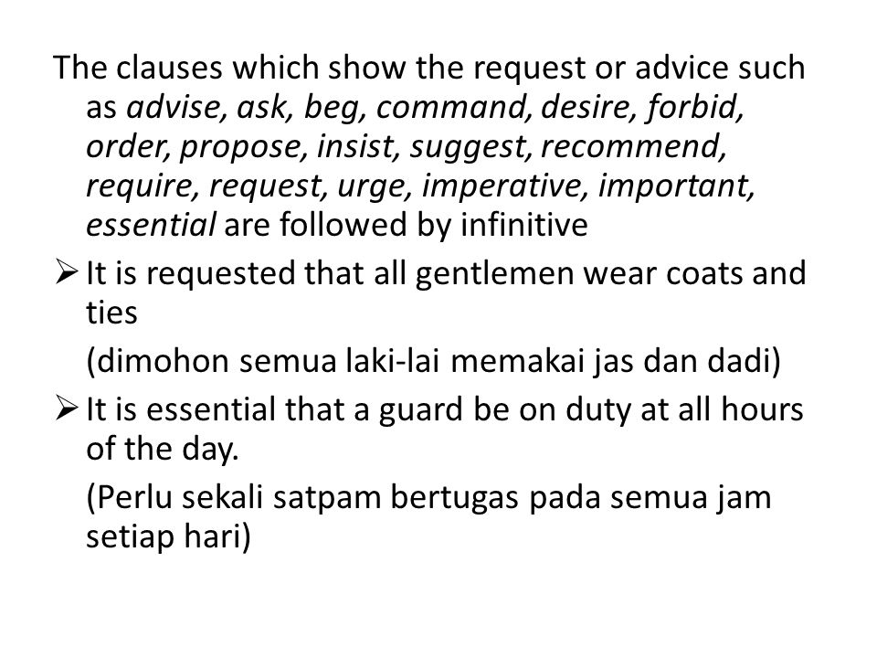 The clauses which show the request or advice such as advise, ask, beg, command, desire, forbid, order, propose, insist, suggest, recommend, require, request, urge, imperative, important, essential are followed by infinitive