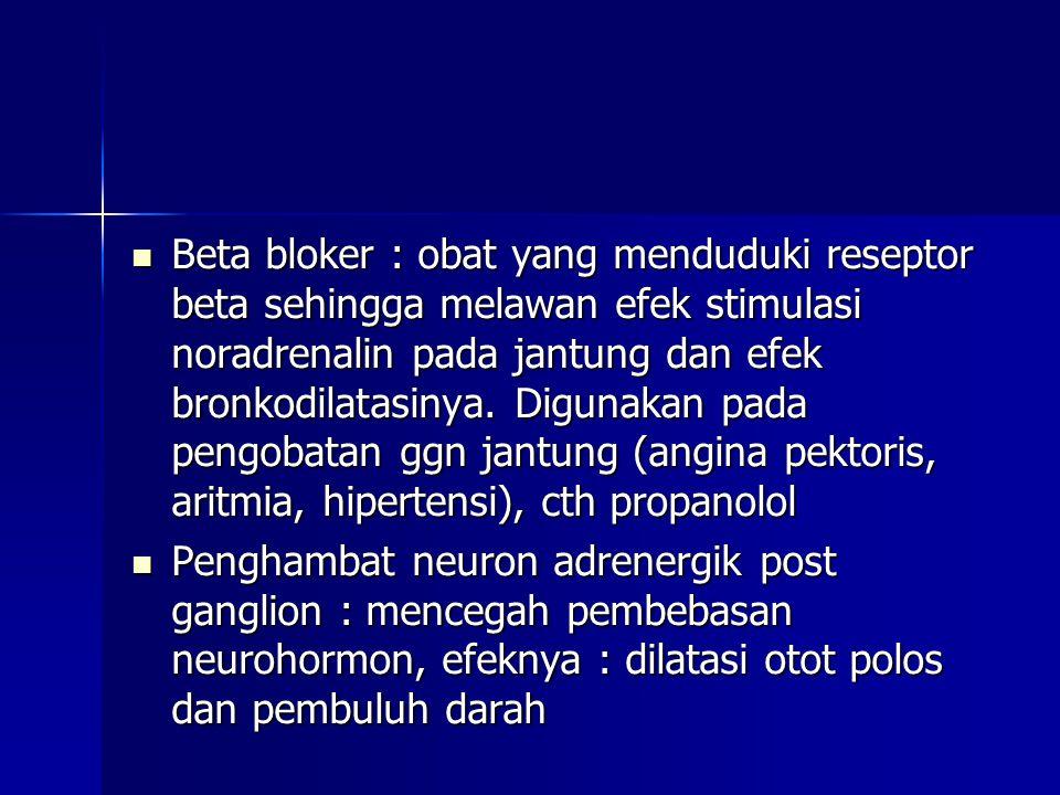 Beta bloker : obat yang menduduki reseptor beta sehingga melawan efek stimulasi noradrenalin pada jantung dan efek bronkodilatasinya. Digunakan pada pengobatan ggn jantung (angina pektoris, aritmia, hipertensi), cth propanolol