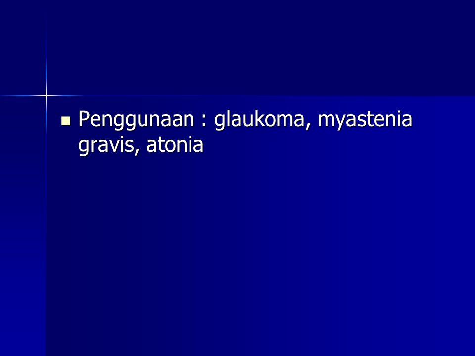 Penggunaan : glaukoma, myastenia gravis, atonia