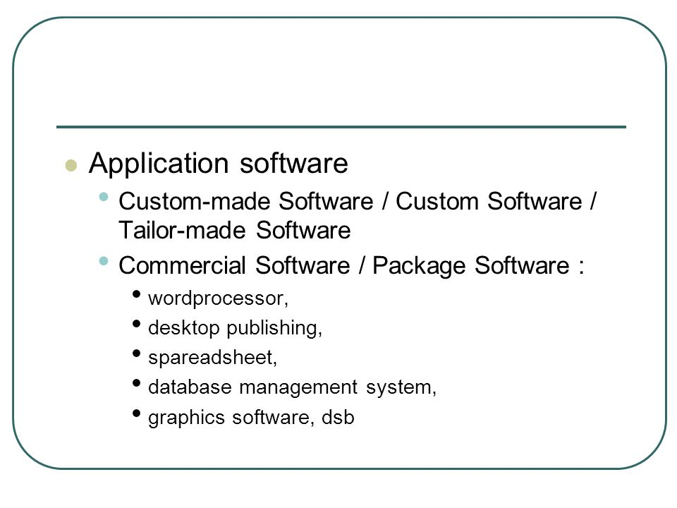Application software Custom-made Software / Custom Software / Tailor-made Software. Commercial Software / Package Software :