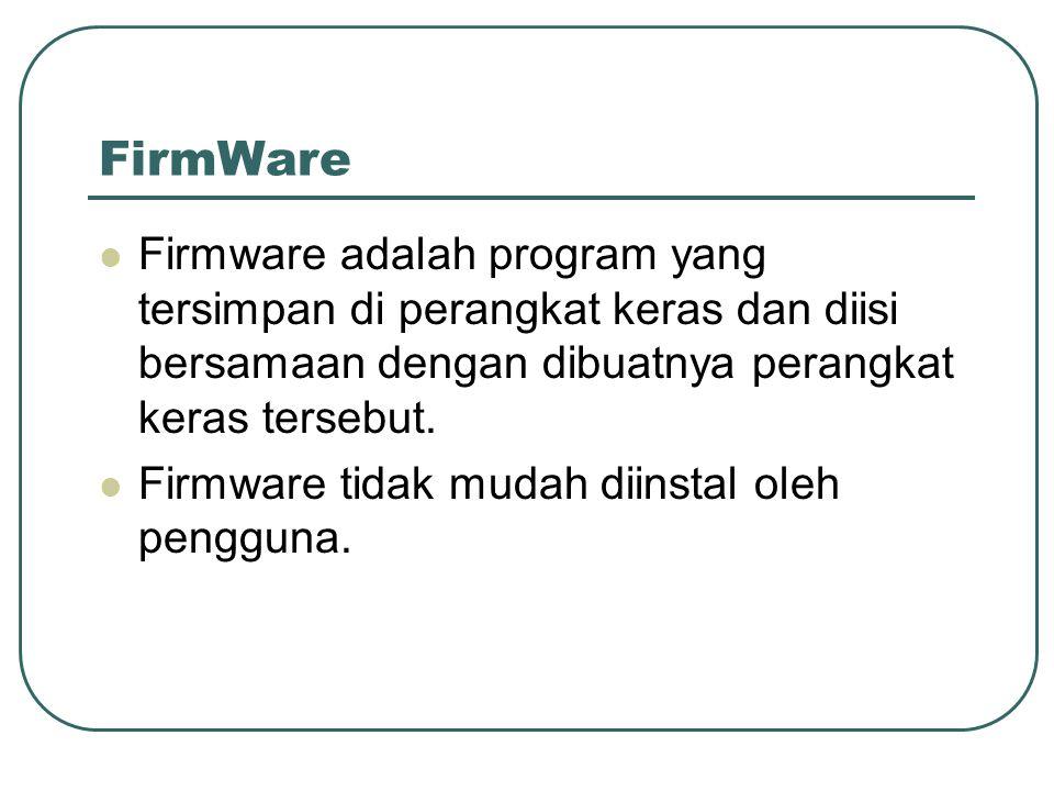 FirmWare Firmware adalah program yang tersimpan di perangkat keras dan diisi bersamaan dengan dibuatnya perangkat keras tersebut.