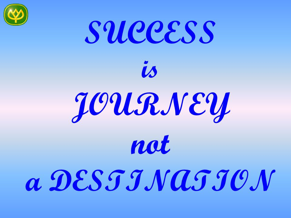 SUCCESS is JOURNEY not a DESTINATION