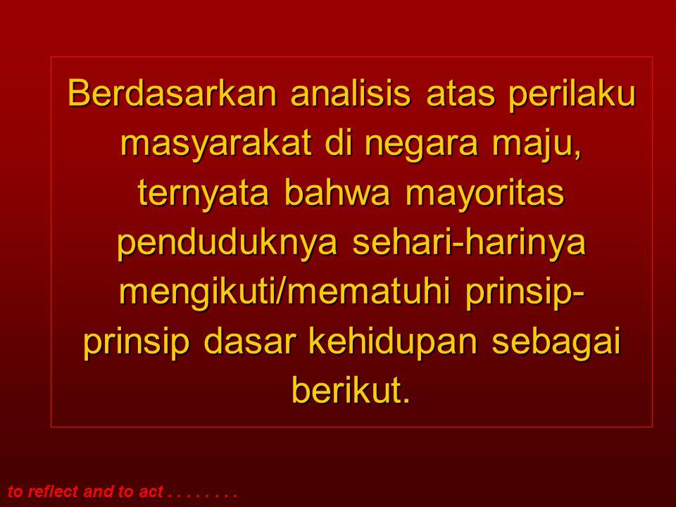 Berdasarkan analisis atas perilaku masyarakat di negara maju, ternyata bahwa mayoritas penduduknya sehari-harinya mengikuti/mematuhi prinsip-prinsip dasar kehidupan sebagai berikut.