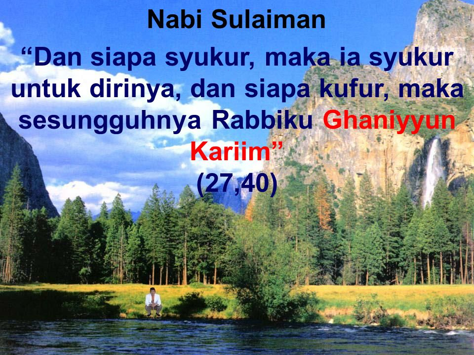 Nabi Sulaiman Dan siapa syukur, maka ia syukur untuk dirinya, dan siapa kufur, maka sesungguhnya Rabbiku Ghaniyyun Kariim