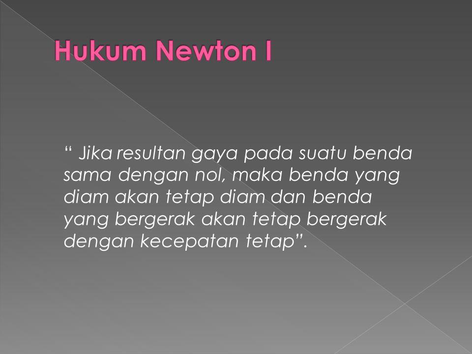 Hukum Newton I Jika resultan gaya pada suatu benda sama dengan nol, maka benda yang.