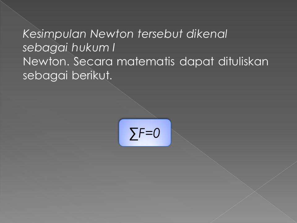 ∑F=0 Kesimpulan Newton tersebut dikenal sebagai hukum I